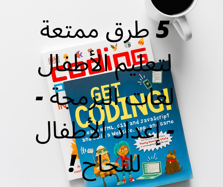5 طرق ممتعة لتعليم الأطفال لغات البرمجة -- إعداد الأطفال للنجاح !